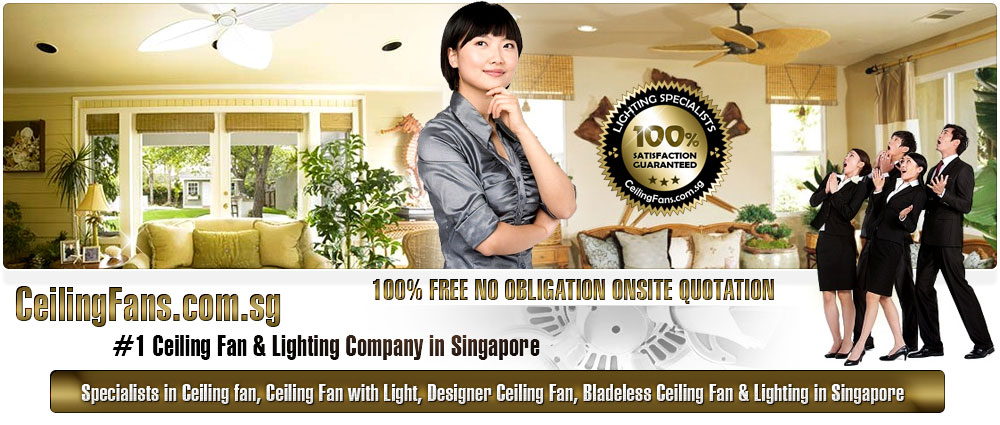 CeilingFans.com.sg - Singapore #1 Ceiling Fan & Lighting Company in Singapore. Specialists in Ceiling fan, Ceiling Fan with Light, Designer Ceiling Fan, Bladeless Ceiling Fan & Lighting in Singapore. CeilingFans.com.sg 100% Free No Obligation Onsite Quotation  100% satsifactory guaranteed
